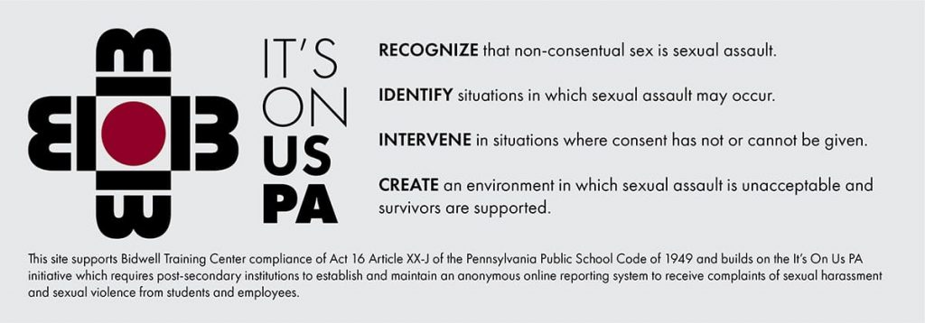 Recognize that non-consensual sex is sexual assault. Identify situations in which sexual assault may occur. Intervene in situations where consent has not or cannot be given.  Create an enviroment in which sexual assault is unacceptable and survivors are supported. This site supports Bidwell Training Center compliance of Act 16 Article XX-J of the Pennsylvania Public School Code of 1949 and builds on the It's On Us PA initiative which requires post-secondary institutions to establish and maintain an anonymous online reporting system to receive complaints of sexual harassment and sexual violence from students and employees.